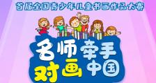 名师牵手·对画中国——首届全国青少年儿童书画作品大赛征稿通知